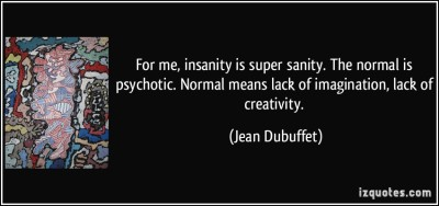 quote-for-me-insanity-is-super-sanity-the-normal-is-psychotic-normal-means-lack-of-imagination-lack-jean-dubuffet-53418